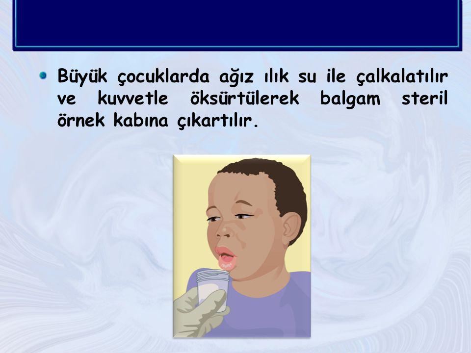 Büyük çocuklarda ağız ılık su ile çalkalatılır ve kuvvetle öksürtülerek balgam steril örnek kabına çıkartılır.