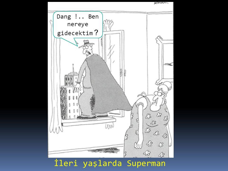İleri yaşlarda Superman Dang !.. Ben nereye gidecektim ?