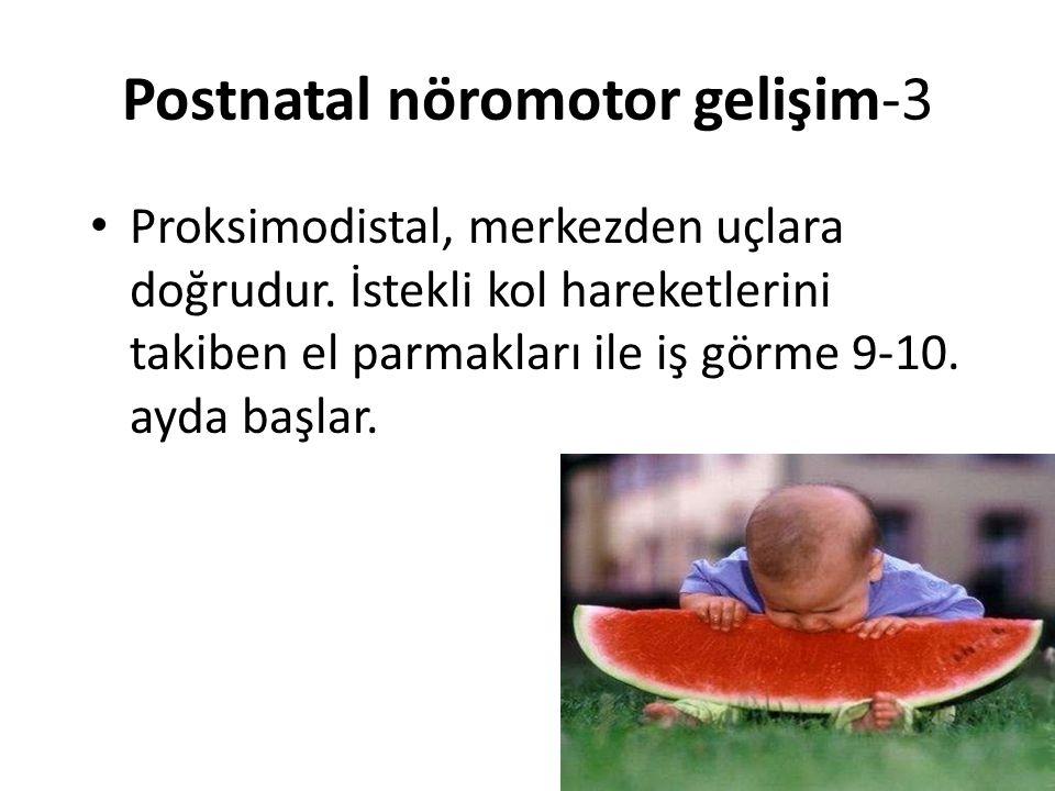 Postnatal nöromotor gelişim-3 Proksimodistal, merkezden uçlara doğrudur. İstekli kol hareketlerini takiben el parmakları ile iş görme 9-10. ayda başla