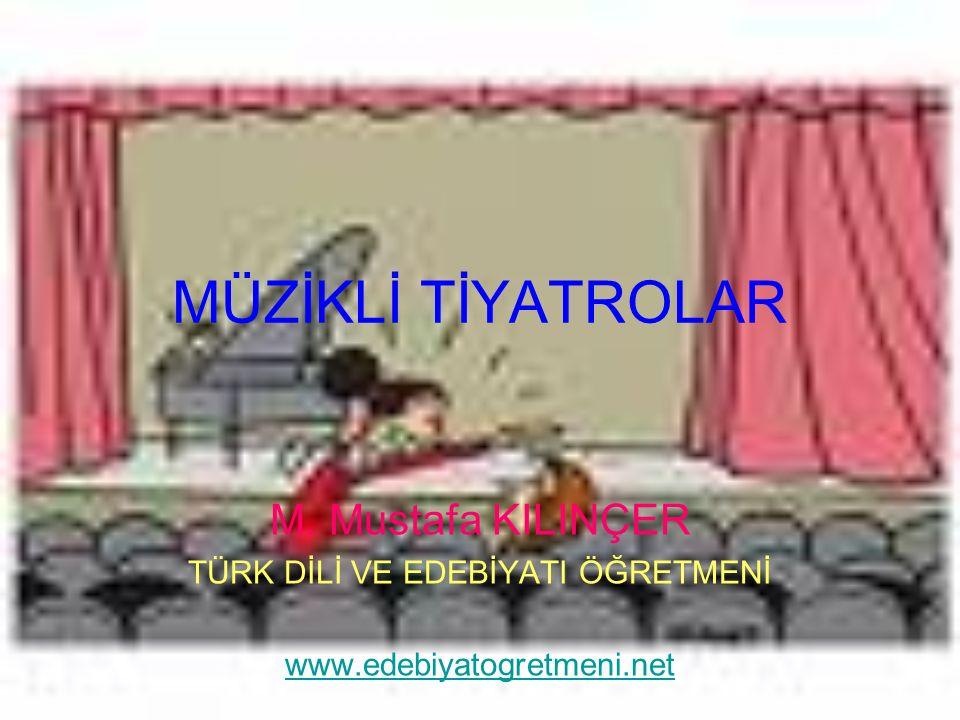 MÜZİKLİ TİYATROLAR M. Mustafa KILINÇER TÜRK DİLİ VE EDEBİYATI ÖĞRETMENİ www.edebiyatogretmeni.net