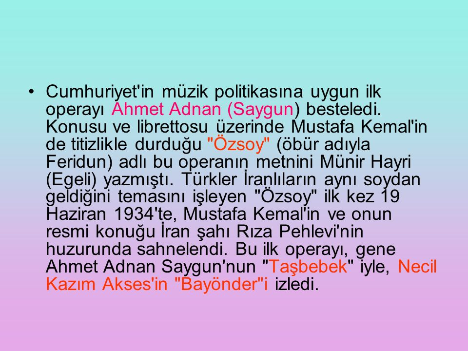 Cumhuriyet'in müzik politikasına uygun ilk operayı Ahmet Adnan (Saygun) besteledi. Konusu ve librettosu üzerinde Mustafa Kemal'in de titizlikle durduğ