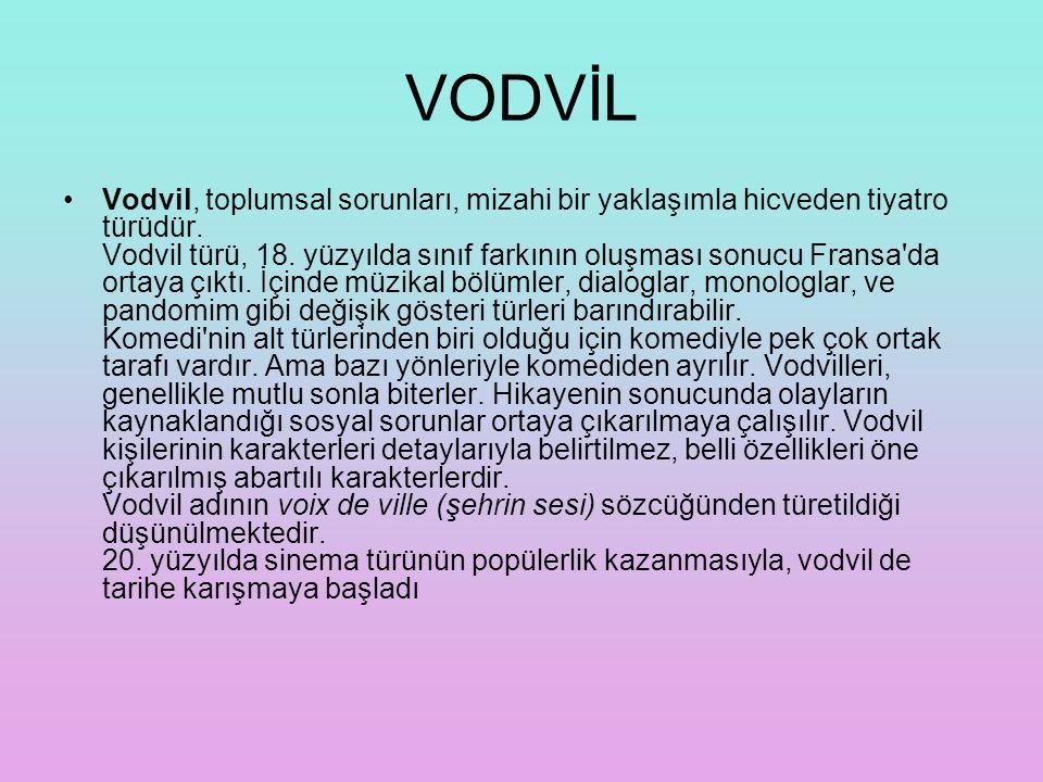 VODVİL Vodvil, toplumsal sorunları, mizahi bir yaklaşımla hicveden tiyatro türüdür. Vodvil türü, 18. yüzyılda sınıf farkının oluşması sonucu Fransa'da