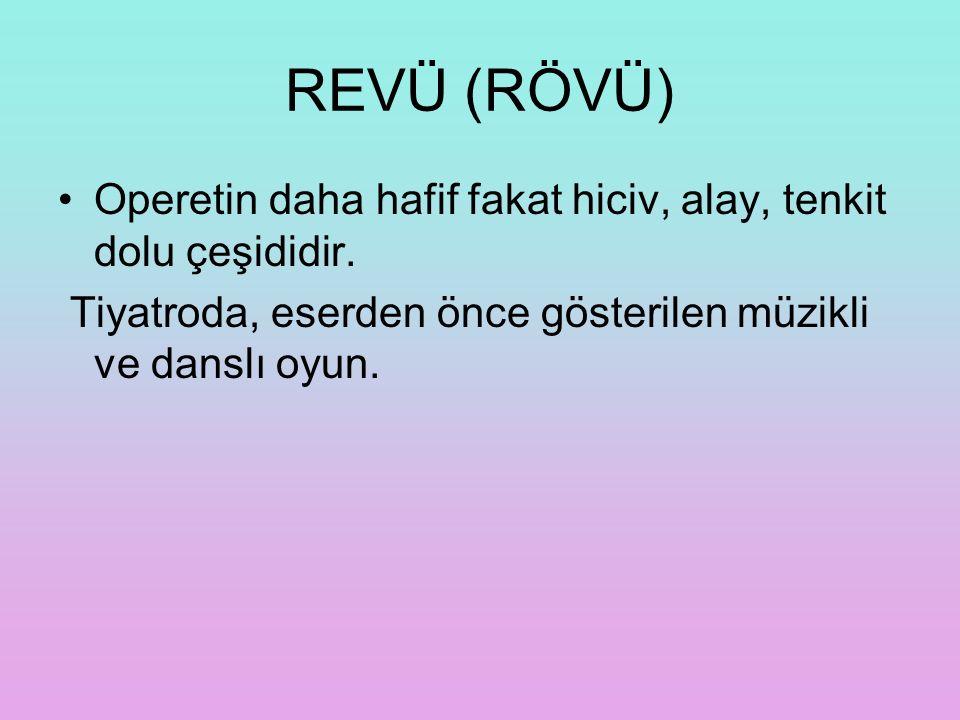 REVÜ (RÖVÜ) Operetin daha hafif fakat hiciv, alay, tenkit dolu çeşididir. Tiyatroda, eserden önce gösterilen müzikli ve danslı oyun.