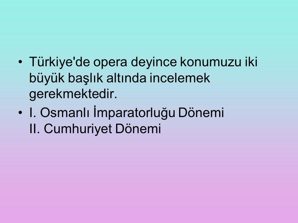 Türkiye'de opera deyince konumuzu iki büyük başlık altında incelemek gerekmektedir. I. Osmanlı İmparatorluğu Dönemi II. Cumhuriyet Dönemi