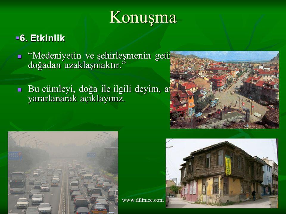 www.dilimce.com Konuşma Medeniyetin ve şehirleşmenin getirdiği sonuçlardan biri de doğadan uzaklaşmaktır. Medeniyetin ve şehirleşmenin getirdiği sonuçlardan biri de doğadan uzaklaşmaktır. Bu cümleyi, doğa ile ilgili deyim, atasözü ve özdeyişlerden yararlanarak açıklayınız.
