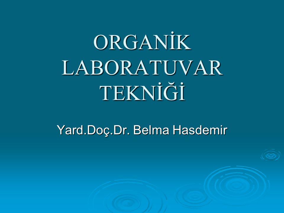ORGANİK LABORATUVAR TEKNİĞİ Yard.Doç.Dr. Belma Hasdemir