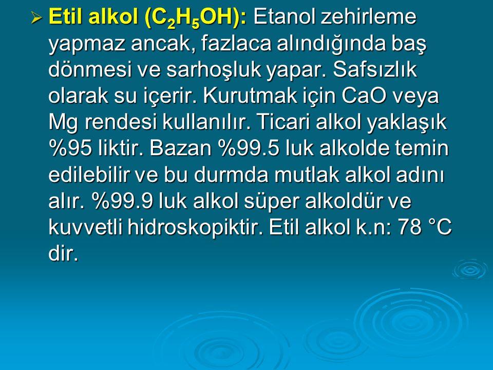  Etil alkol (C 2 H 5 OH): Etanol zehirleme yapmaz ancak, fazlaca alındığında baş dönmesi ve sarhoşluk yapar.