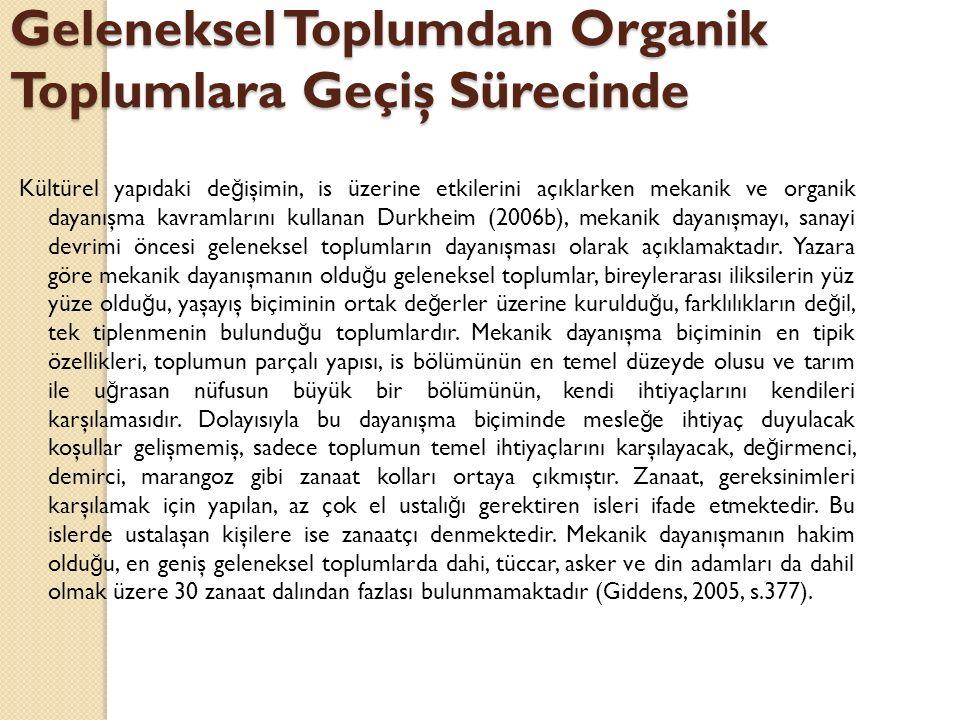 Geleneksel Toplumdan Organik Toplumlara Geçiş Sürecinde Kültürel yapıdaki de ğ işimin, is üzerine etkilerini açıklarken mekanik ve organik dayanışma kavramlarını kullanan Durkheim (2006b), mekanik dayanışmayı, sanayi devrimi öncesi geleneksel toplumların dayanışması olarak açıklamaktadır.