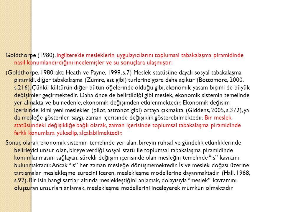 Goldthorpe (1980), ingiltere'de mesleklerin uygulayıcılarını toplumsal tabakalaşma piramidinde nasıl konumlandırdı ğ ını incelemişler ve su sonuçlara ulaşmıştır: (Goldthorpe, 1980, akt: Heath ve Payne, 1999, s.7) Meslek statüsüne dayalı sosyal tabakalaşma piramidi, di ğ er tabakalaşma (Zümre, ast gibi) türlerine göre daha açıktır (Bottomore, 2000, s.216).