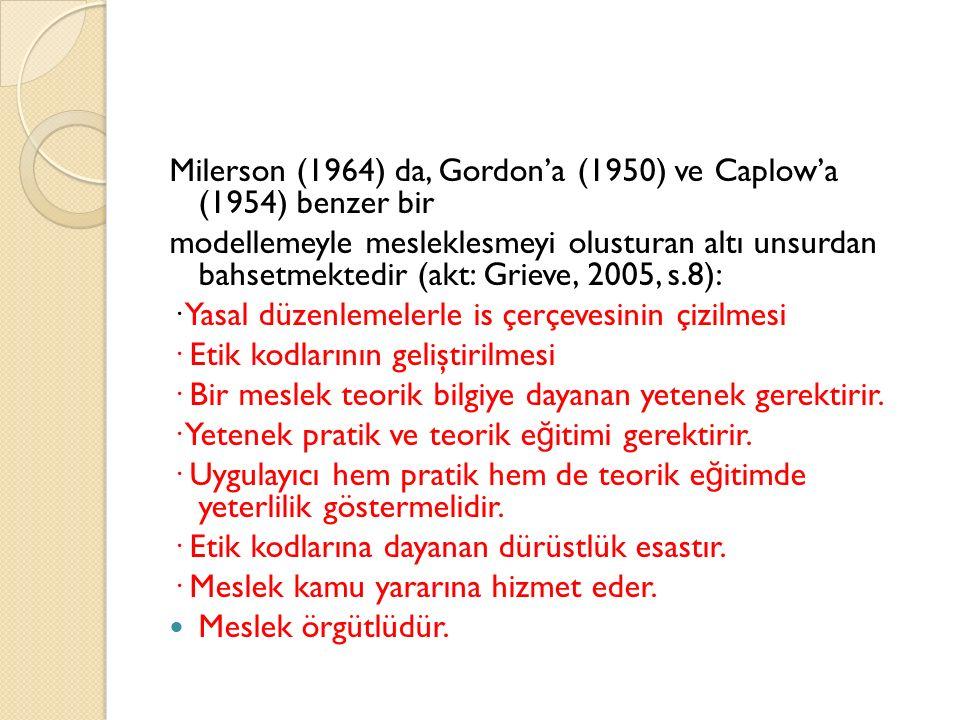 Milerson (1964) da, Gordon'a (1950) ve Caplow'a (1954) benzer bir modellemeyle mesleklesmeyi olusturan altı unsurdan bahsetmektedir (akt: Grieve, 2005, s.8): · Yasal düzenlemelerle is çerçevesinin çizilmesi · Etik kodlarının geliştirilmesi · Bir meslek teorik bilgiye dayanan yetenek gerektirir.
