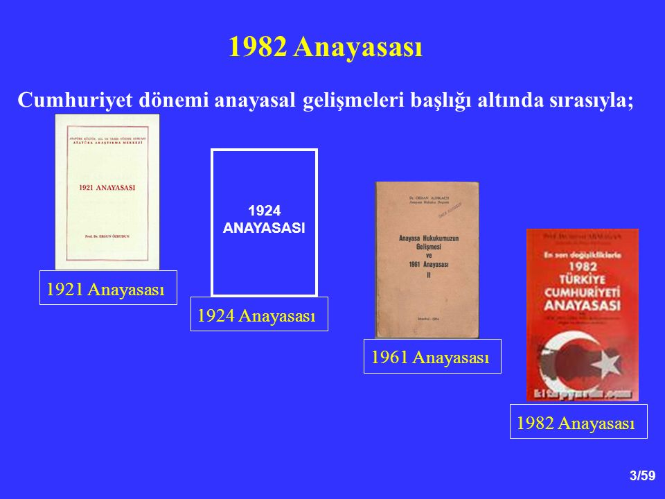 3/59 Cumhuriyet dönemi anayasal gelişmeleri başlığı altında sırasıyla; 1982 Anayasası 1924 ANAYASASI 1921 Anayasası 1924 Anayasası 1961 Anayasası 1982 Anayasası