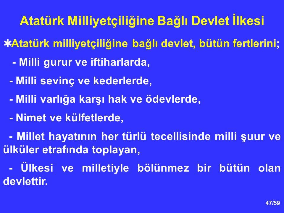 47/59 Atatürk Milliyetçiliğine Bağlı Devlet İlkesi  Atatürk milliyetçiliğine bağlı devlet, bütün fertlerini; - Milli gurur ve iftiharlarda, - Milli sevinç ve kederlerde, - Milli varlığa karşı hak ve ödevlerde, - Nimet ve külfetlerde, - Millet hayatının her türlü tecellisinde milli şuur ve ülküler etrafında toplayan, - Ülkesi ve milletiyle bölünmez bir bütün olan devlettir.