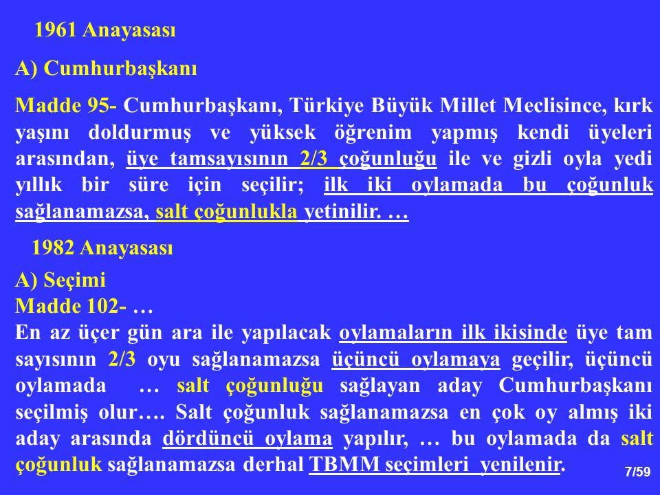 7/59 1961 Anayasası A) Cumhurbaşkanı Madde 95- Cumhurbaşkanı, Türkiye Büyük Millet Meclisince, kırk yaşını doldurmuş ve yüksek öğrenim yapmış kendi üyeleri arasından, üye tamsayısının 2/3 çoğunluğu ile ve gizli oyla yedi yıllık bir süre için seçilir; ilk iki oylamada bu çoğunluk sağlanamazsa, salt çoğunlukla yetinilir.
