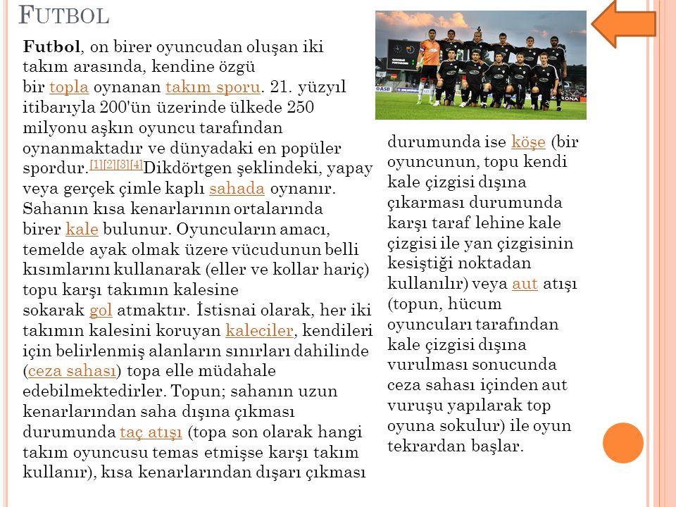 F UTBOL Futbol, on birer oyuncudan oluşan iki takım arasında, kendine özgü bir topla oynanan takım sporu. 21. yüzyıl itibarıyla 200'ün üzerinde ülkede