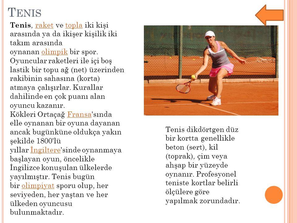 T ENIS Tenis, raket ve topla iki kişi arasında ya da ikişer kişilik iki takım arasında oynanan olimpik bir spor. Oyuncular raketleri ile içi boş lasti
