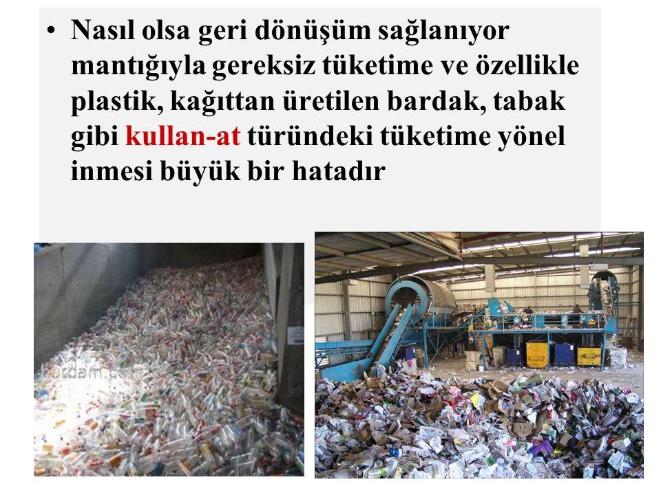 Nasıl olsa geri dönüşüm sağlanıyor mantığıyla gereksiz tüketime ve özellikle plastik, kağıttan üretilen bardak, tabak gibi kullan-at türündeki tüketim