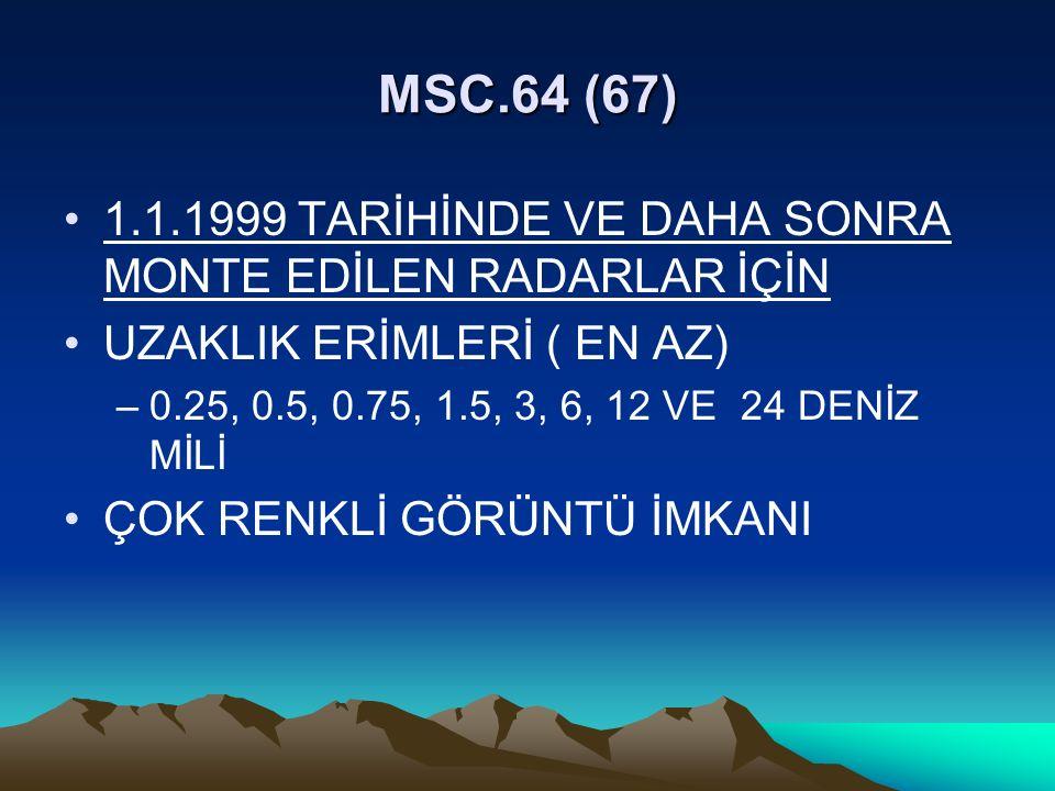 MSC.64 (67) 1.1.1999 TARİHİNDE VE DAHA SONRA MONTE EDİLEN RADARLAR İÇİN UZAKLIK ERİMLERİ ( EN AZ) –0.25, 0.5, 0.75, 1.5, 3, 6, 12 VE 24 DENİZ MİLİ ÇOK RENKLİ GÖRÜNTÜ İMKANI