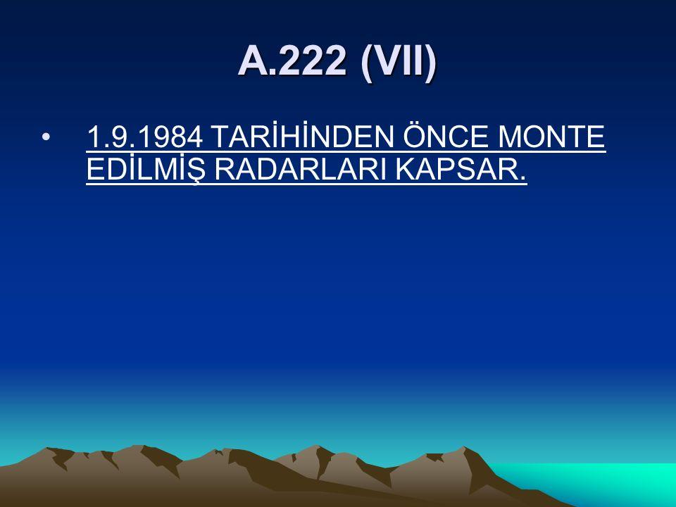 A.222 (VII) 1.9.1984 TARİHİNDEN ÖNCE MONTE EDİLMİŞ RADARLARI KAPSAR.