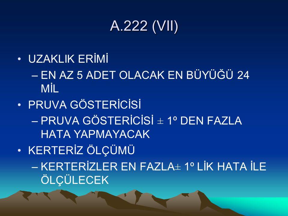 A.222 (VII) UZAKLIK ERİMİ –EN AZ 5 ADET OLACAK EN BÜYÜĞÜ 24 MİL PRUVA GÖSTERİCİSİ –PRUVA GÖSTERİCİSİ ± 1º DEN FAZLA HATA YAPMAYACAK KERTERİZ ÖLÇÜMÜ –KERTERİZLER EN FAZLA± 1º LİK HATA İLE ÖLÇÜLECEK