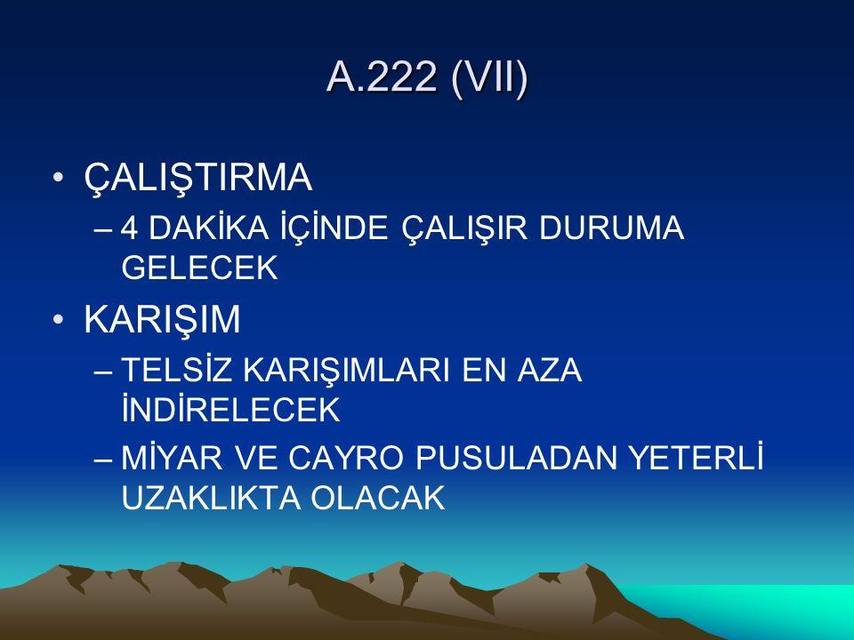 A.222 (VII) ÇALIŞTIRMA –4 DAKİKA İÇİNDE ÇALIŞIR DURUMA GELECEK KARIŞIM –TELSİZ KARIŞIMLARI EN AZA İNDİRELECEK –MİYAR VE CAYRO PUSULADAN YETERLİ UZAKLIKTA OLACAK