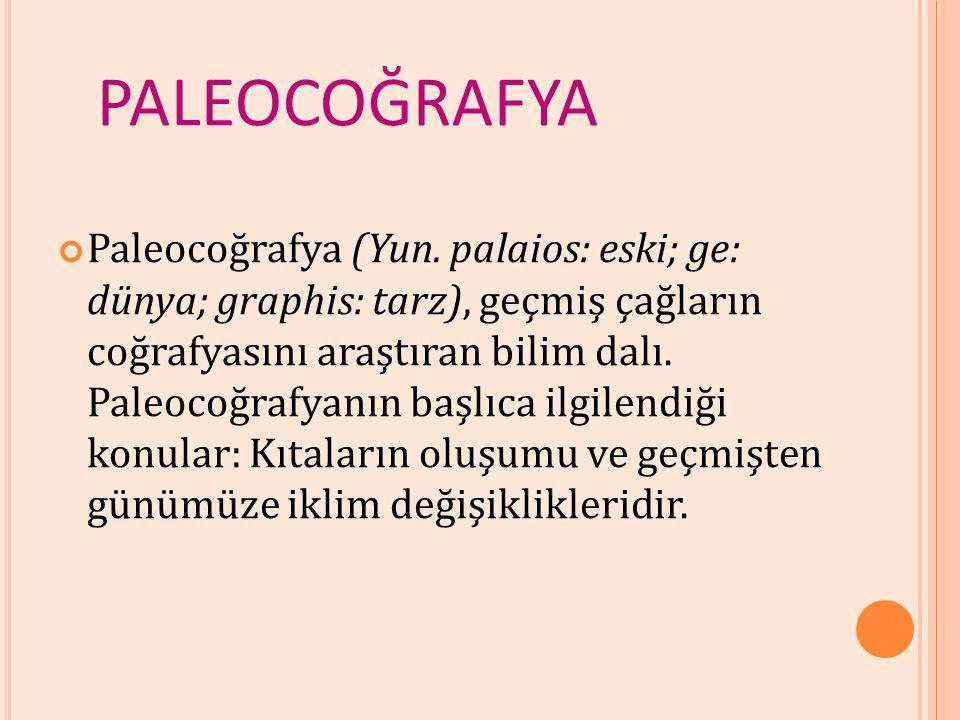 PALEOCOĞRAFYA Paleocoğrafya (Yun. palaios: eski; ge: dünya; graphis: tarz), geçmiş çağların coğrafyasını araştıran bilim dalı. Paleocoğrafyanın başlıc