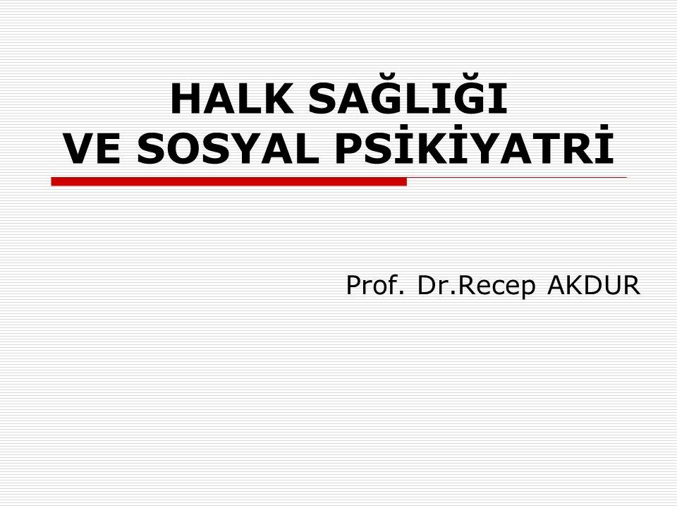 HALK SAĞLIĞI VE SOSYAL PSİKİYATRİ Prof. Dr.Recep AKDUR
