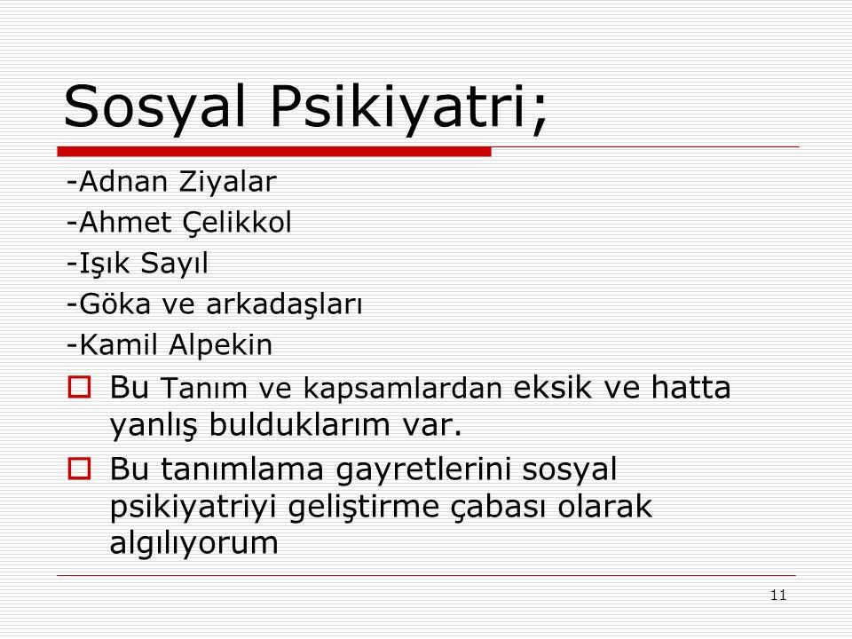 11 Sosyal Psikiyatri; -Adnan Ziyalar -Ahmet Çelikkol -Işık Sayıl -Göka ve arkadaşları -Kamil Alpekin  Bu Tanım ve kapsamlardan eksik ve hatta yanlış bulduklarım var.