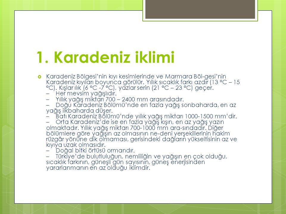 1. Karadeniz iklimi  Karadeniz Bölgesi'nin kıyı kesimlerinde ve Marmara Böl-gesi'nin Karadeniz kıyıları boyunca görülür. Yıllık sıcaklık farkı azdır