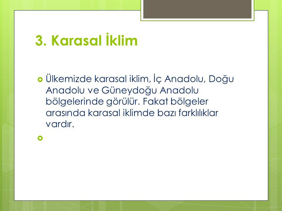 3. Karasal İklim  Ülkemizde karasal iklim, İç Anadolu, Doğu Anadolu ve Güneydoğu Anadolu bölgelerinde görülür. Fakat bölgeler arasında karasal iklimd