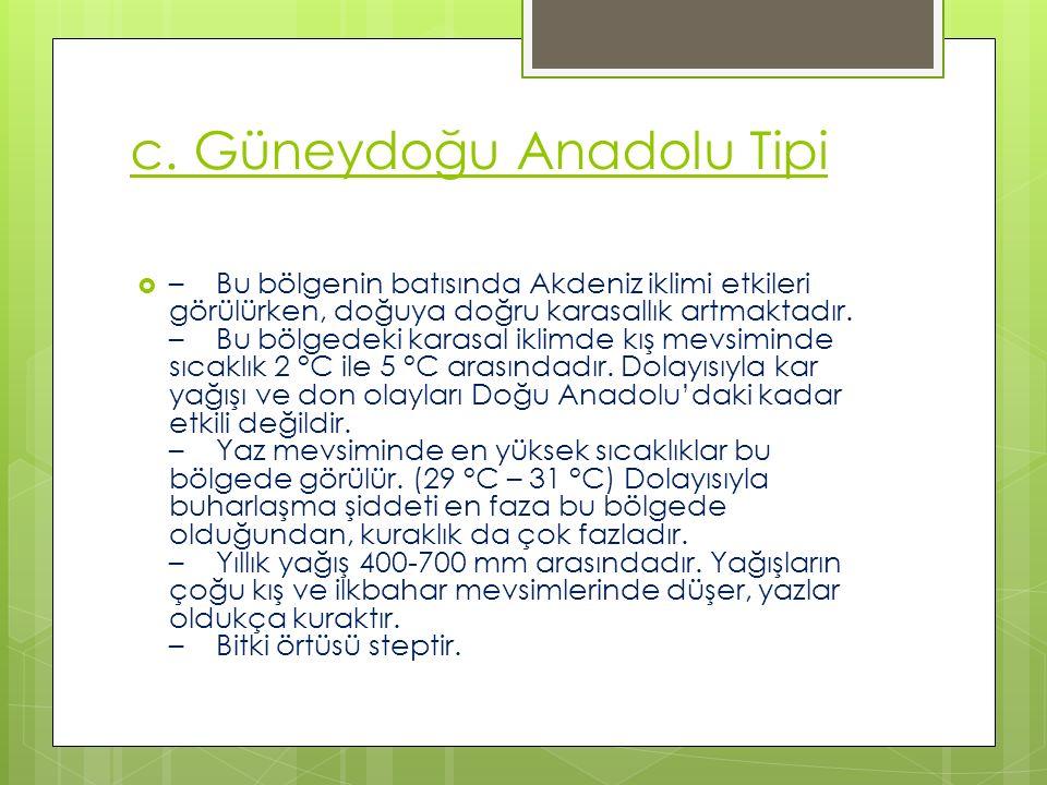 c. Güneydoğu Anadolu Tipi  – Bu bölgenin batısında Akdeniz iklimi etkileri görülürken, doğuya doğru karasallık artmaktadır. – Bu bölgedeki karasal ik