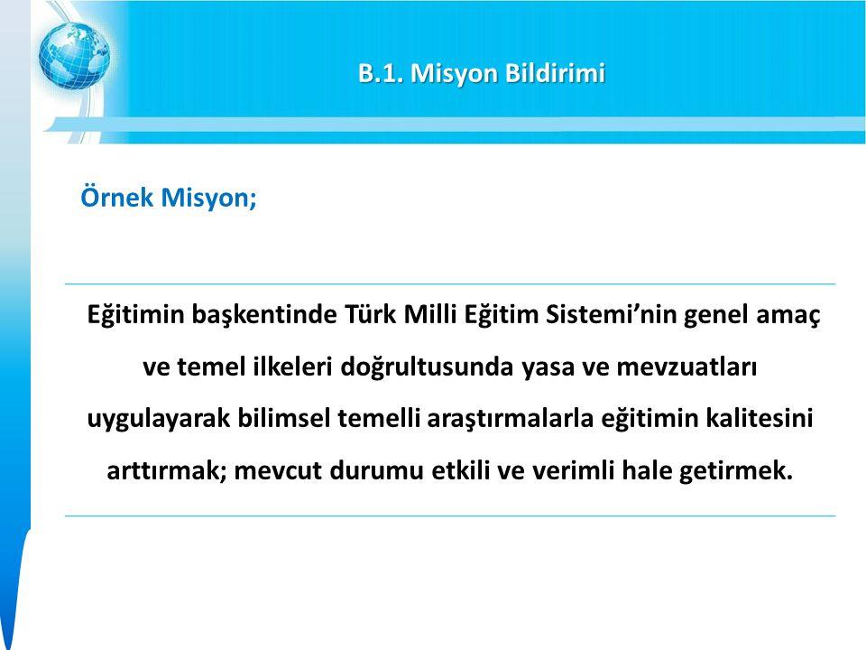 B.1. Misyon Bildirimi Örnek Misyon; Eğitimin başkentinde Türk Milli Eğitim Sistemi'nin genel amaç ve temel ilkeleri doğrultusunda yasa ve mevzuatları