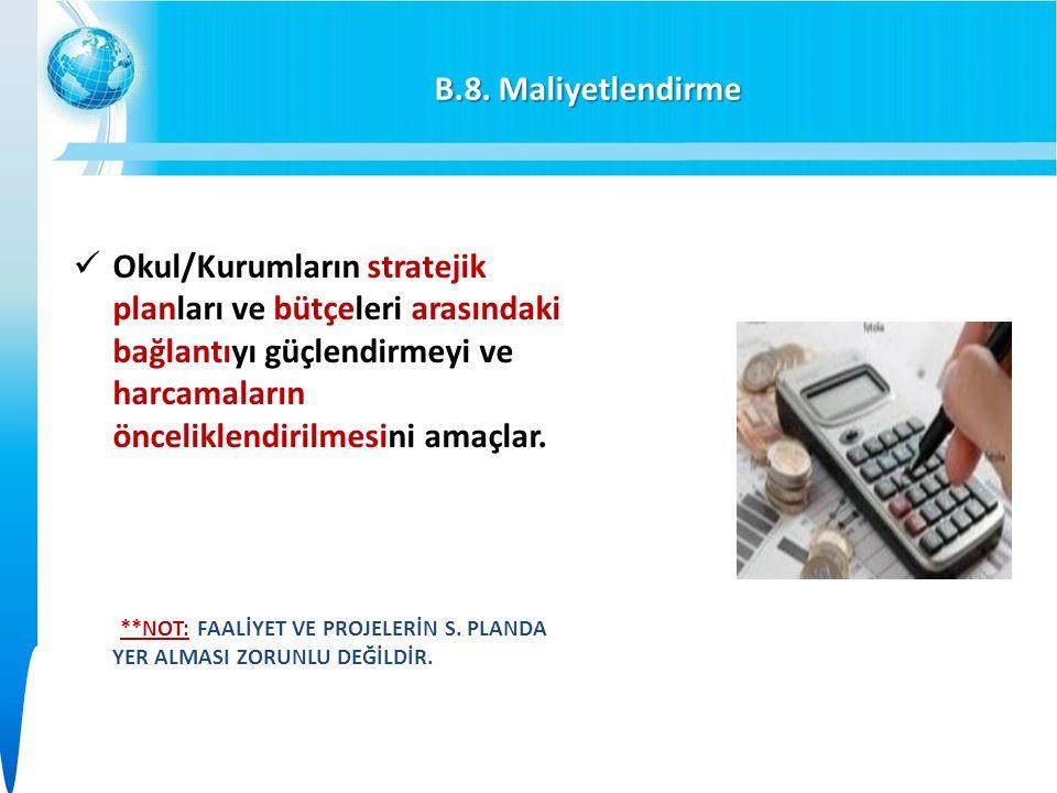 B.8. Maliyetlendirme Okul/Kurumların stratejik planları ve bütçeleri arasındaki bağlantıyı güçlendirmeyi ve harcamaların önceliklendirilmesini amaçlar
