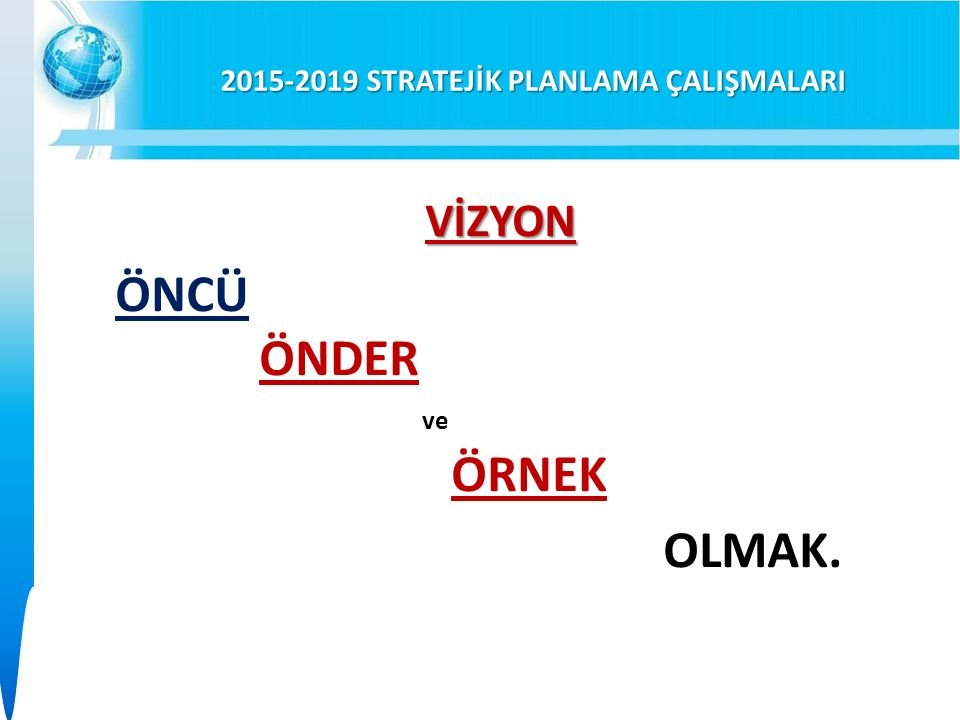 2015-2019 STRATEJİK PLANLAMA ÇALIŞMALARI VİZYON ÖNCÜ ÖNDER ve ÖRNEK OLMAK.