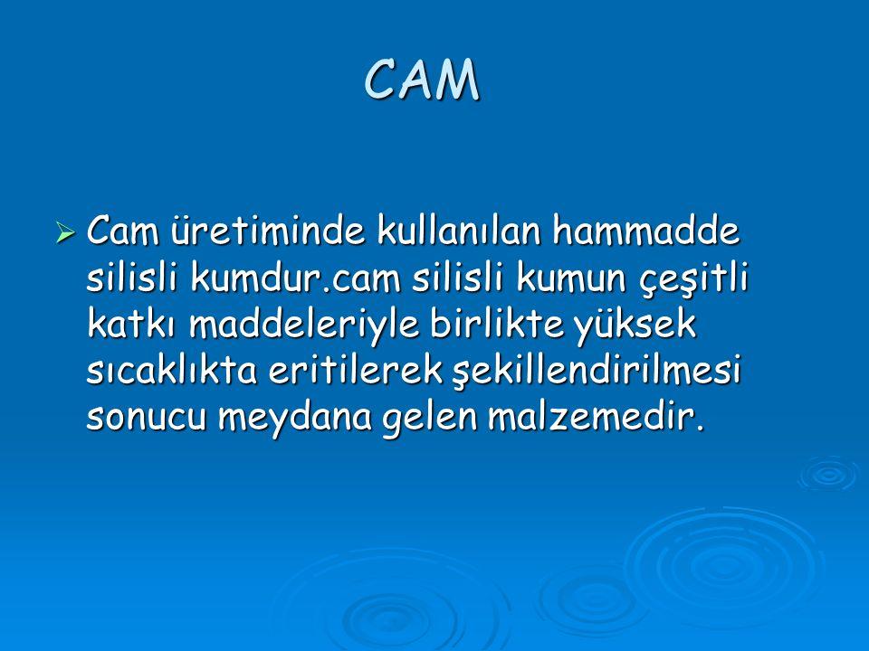CAM CCCCam üretiminde kullanılan hammadde silisli kumdur.cam silisli kumun çeşitli katkı maddeleriyle birlikte yüksek sıcaklıkta eritilerek şekillendirilmesi sonucu meydana gelen malzemedir.