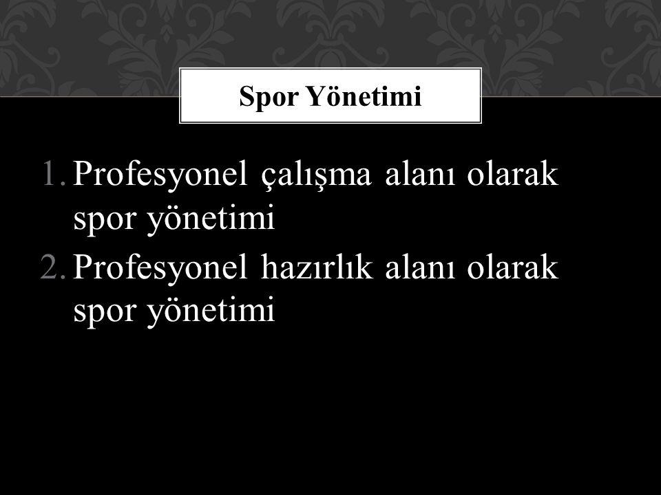 1.Profesyonel çalışma alanı olarak spor yönetimi 2.Profesyonel hazırlık alanı olarak spor yönetimi Spor Yönetimi