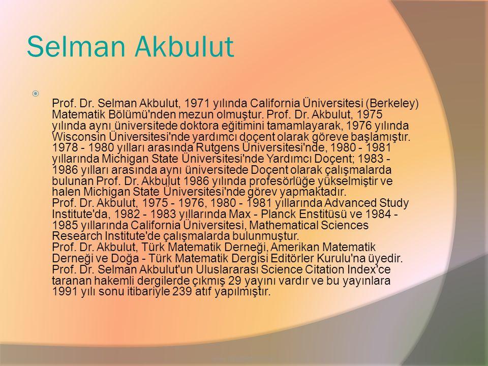Selman Akbulut  Prof. Dr. Selman Akbulut, 1971 yılında California Üniversitesi (Berkeley) Matematik Bölümü'nden mezun olmuştur. Prof. Dr. Akbulut, 19