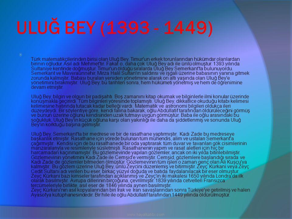 ULUĞ BEY (1393 - 1449)  Türk matematikçilerinden birisi olan Uluğ Bey, Timur'un erkek torunlarından hükümdar olanlardan birinin oğludur. Asıl adı Meh