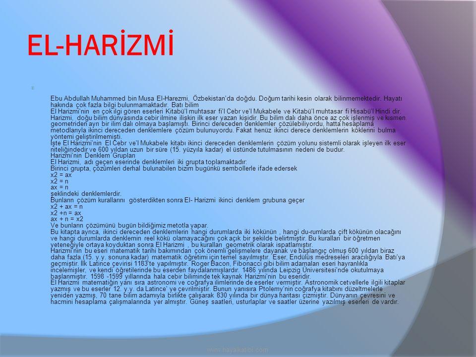 EL-HARİZMİ  Ebu Abdullah Muhammed bin Musa El-Harezmi, Özbekistan'da doğdu. Doğum tarihi kesin olarak bilinmemektedir. Hayatı hakında çok fazla bilgi