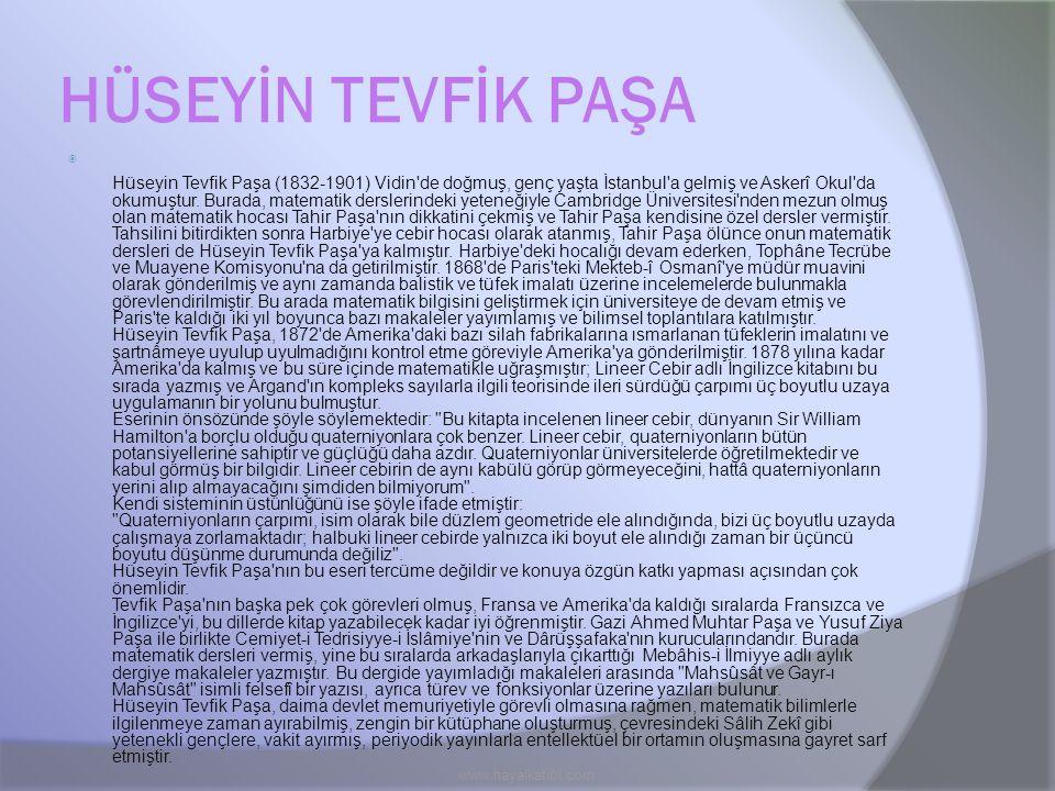 HÜSEYİN TEVFİK PAŞA  Hüseyin Tevfik Paşa (1832-1901) Vidin'de doğmuş, genç yaşta İstanbul'a gelmiş ve Askerî Okul'da okumuştur. Burada, matematik der