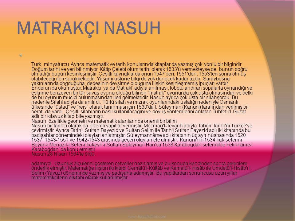 MATRAKÇI NASUH  Türk, minyatürcü. Ayrıca matematik ve tarih konularında kitaplar da yazmış çok yönlü bir bilgindir. Doğum tarihi ve yeri bilinmiyor.