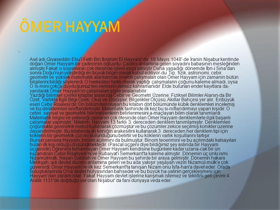 ÖMER HAYYAM  Asıl adı Giyaseddin Ebu'l Feth Bin İbrahim El Hayyam' dır. 18 Mayıs 1048'-de İranin Nişabur kentinde doğan Ömer Hayyam bir çadırcının oğ