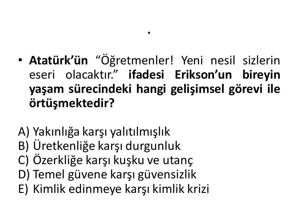 """. Atatürk'ün """"Öğretmenler! Yeni nesil sizlerin eseri olacaktır."""" ifadesi Erikson'un bireyin yaşam sürecindeki hangi gelişimsel görevi ile örtüşmektedi"""