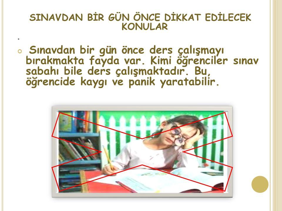 . SINAVDAN BİR GÜN ÖNCE DİKKAT EDİLECEK KONULAR Sınavdan bir gün önce ders çalışmayı bırakmakta fayda var. Kimi öğrenciler sınav sabahı bile ders çalı