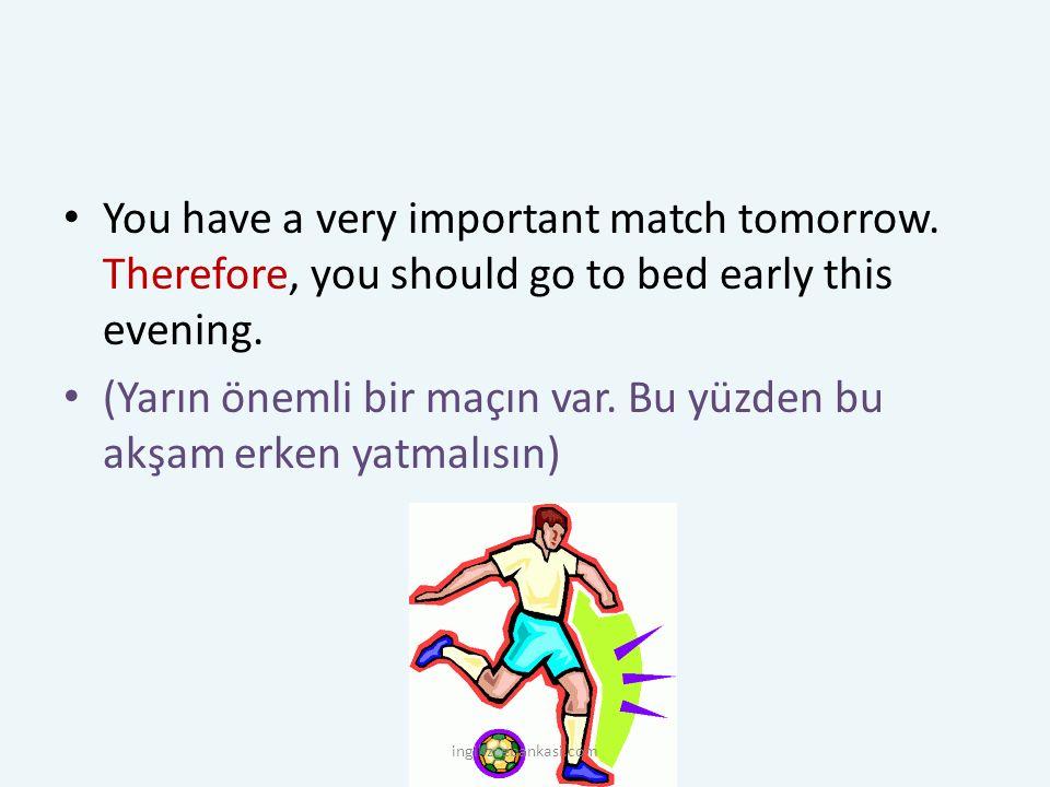 You have a very important match tomorrow. Therefore, you should go to bed early this evening. (Yarın önemli bir maçın var. Bu yüzden bu akşam erken ya