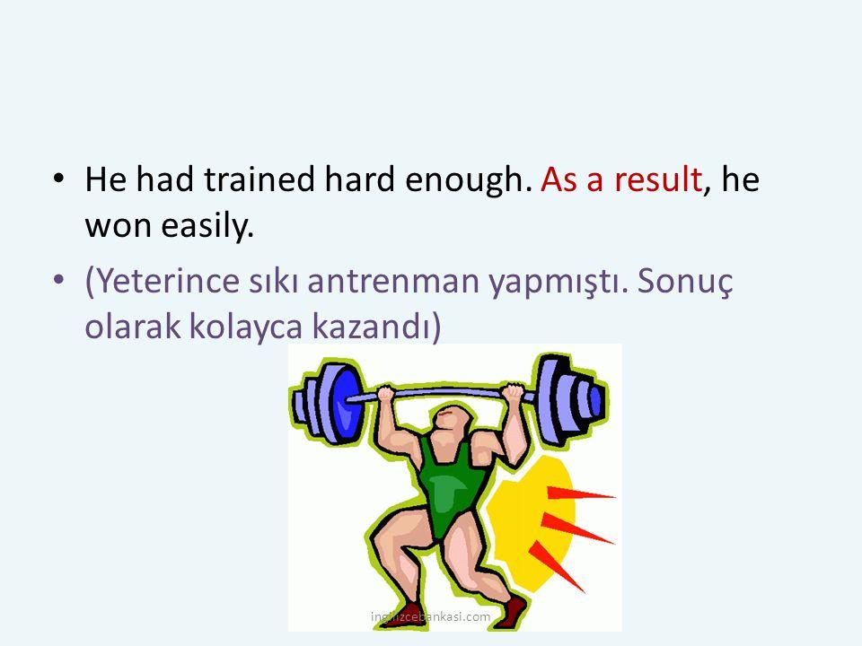He had trained hard enough. As a result, he won easily. (Yeterince sıkı antrenman yapmıştı. Sonuç olarak kolayca kazandı) ingilizcebankasi.com