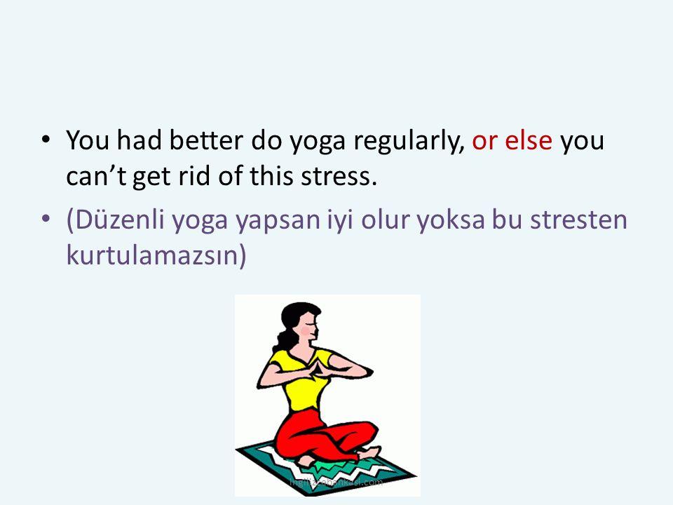 You had better do yoga regularly, or else you can't get rid of this stress. (Düzenli yoga yapsan iyi olur yoksa bu stresten kurtulamazsın) ingilizceba