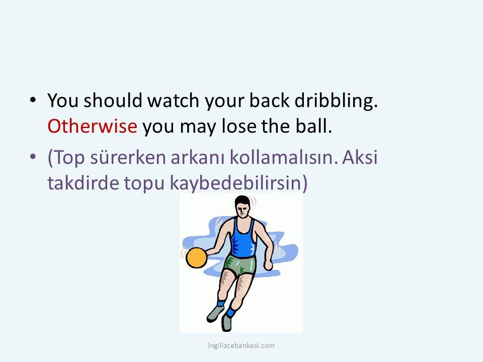 You should watch your back dribbling. Otherwise you may lose the ball. (Top sürerken arkanı kollamalısın. Aksi takdirde topu kaybedebilirsin) ingilizc