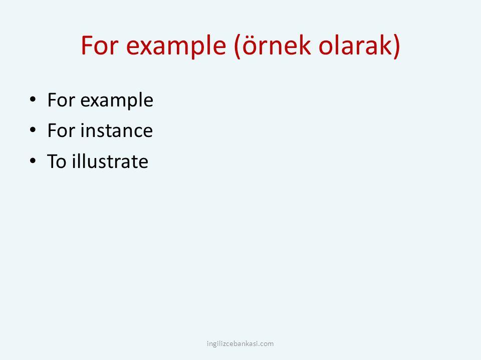 For example (örnek olarak) For example For instance To illustrate ingilizcebankasi.com