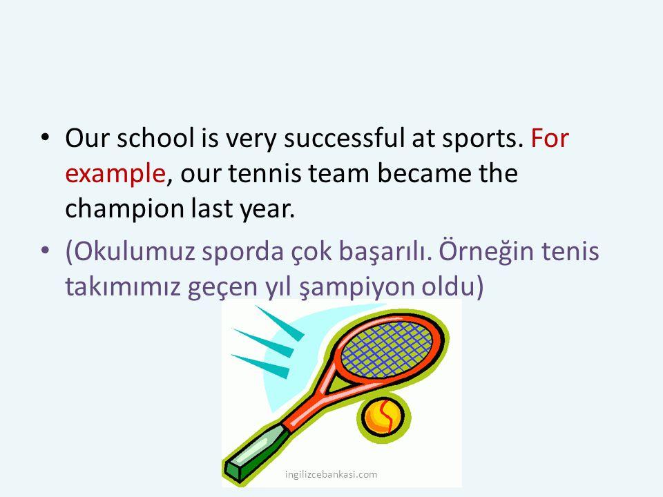 Our school is very successful at sports. For example, our tennis team became the champion last year. (Okulumuz sporda çok başarılı. Örneğin tenis takı