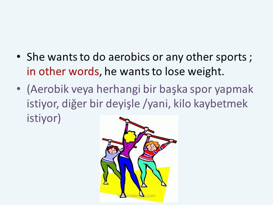 She wants to do aerobics or any other sports ; in other words, he wants to lose weight. (Aerobik veya herhangi bir başka spor yapmak istiyor, diğer bi